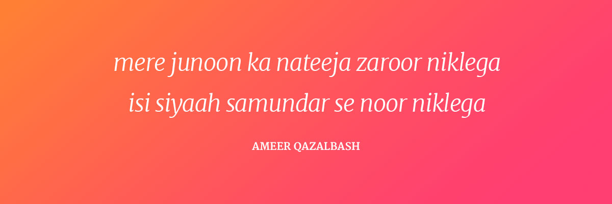 Mere junoon ka nateeja zaroor niklega Isi siyaah samundar se noor niklega ~Ameer Qazalbash