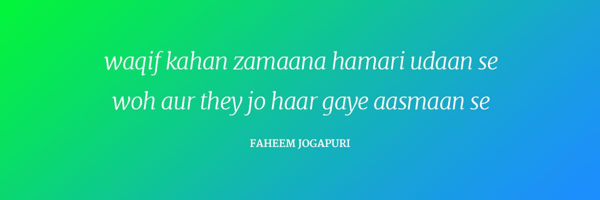 Waqif kahan zamaana humari udaan se Woh aur they jo haar gaye Asmaan se ~Faheem Jogapuri