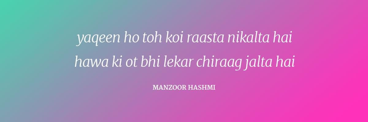 Yaqeen ho toh koi rasta nikalta hai Hawa ki ot bhi lekar chirag jalta hai Manzoor Hashmi