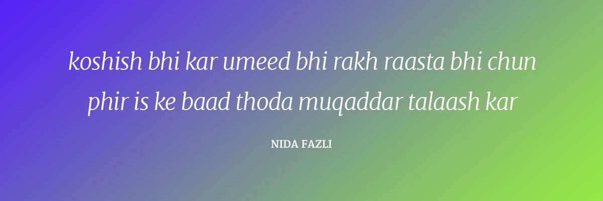 Koshish bhi kar umeed bhi rakh rasta bhi chun Phir is ke baad thoDa muqaddar talash kar ~Nida Fazli