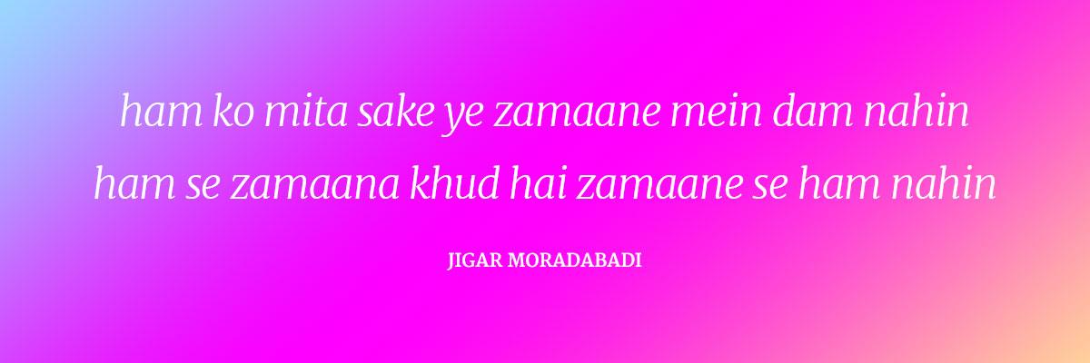 Ham ko mitaa sake ye zamaane mein dam nahin Ham se zamaana ḳhud hai zamaane se ham nahin ~Jigar Moradabadi