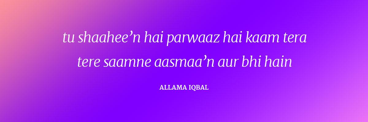 Tu shaahee'n hai parvaaz hai kaam tera Tire saamne aasmaa'n aur bhi hain ~Allama Iqbal