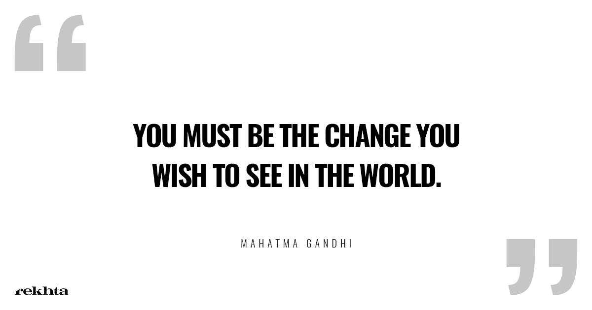 "Better practice than preach ""You must be the change you wish to see in the world""."