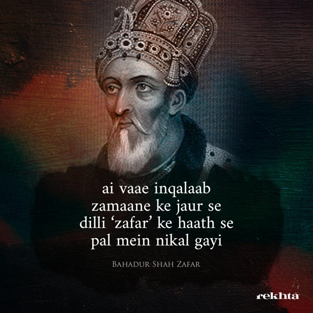 """""""ai vaae inqalaab zamaane ke jaur se dilli 'zafar' ke haath se pal mein nikal gayi"""" -Bahadur Shah Zafar"""